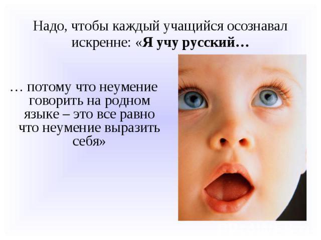 Надо, чтобы каждый учащийся осознавал искренне: «Я учу русский…… потому что неумение говорить на родном языке – это все равно что неумение выразить себя»