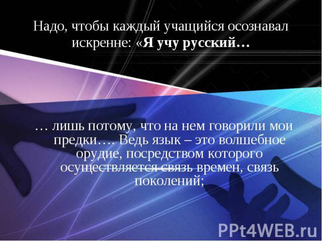 Надо, чтобы каждый учащийся осознавал искренне: «Я учу русский…… лишь потому, что на нем говорили мои предки…. Ведь язык – это волшебное орудие, посредством которого осуществляется связь времен, связь поколений;