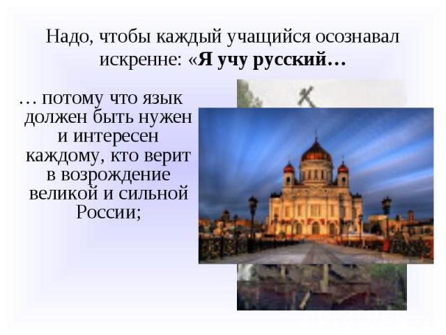 Надо, чтобы каждый учащийся осознавал искренне: «Я учу русский…… потому что язык должен быть нужен и интересен каждому, кто верит в возрождение великой и сильной России;