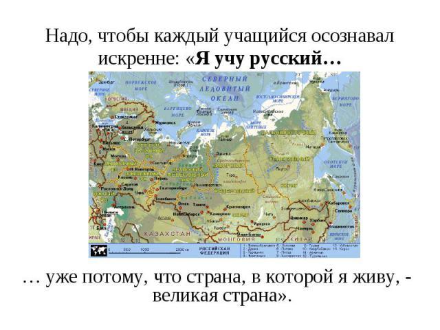 Надо, чтобы каждый учащийся осознавал искренне: «Я учу русский…… уже потому, что страна, в которой я живу, - великая страна».