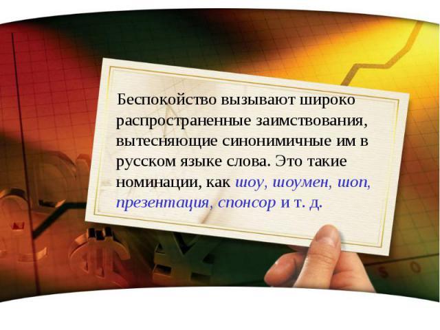 Беспокойство вызывают широко распространенные заимствования, вытесняющие синонимичные им в русском языке слова. Это такие номинации, как шоу, шоумен, шоп, презентация, спонсор и т. д.