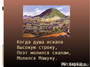 Когда душа искалаВысокую строку,Поэт молился скалам,Молился Машуку. Ян Бернард