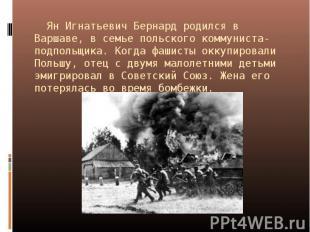 Ян Игнатьевич Бернард родился в Варшаве, в семье польского коммуниста-подпольщик