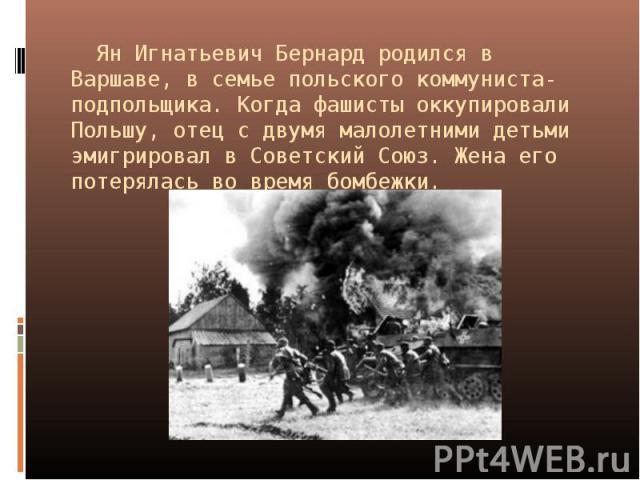Ян Игнатьевич Бернард родился в Варшаве, в семье польского коммуниста-подпольщика. Когда фашисты оккупировали Польшу, отец с двумя малолетними детьми эмигрировал в Советский Союз. Жена его потерялась во время бомбежки.