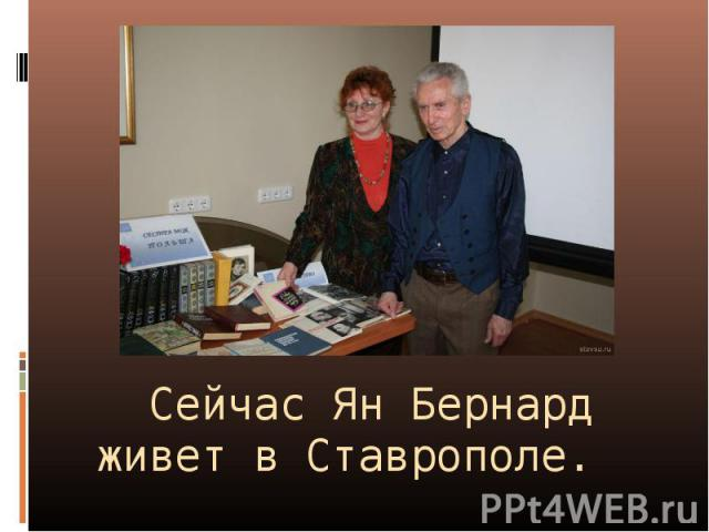 Сейчас Ян Бернард живет в Ставрополе.