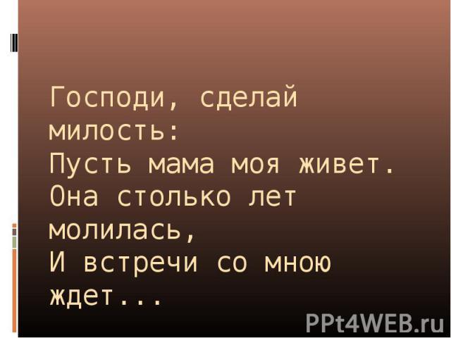 Господи, сделай милость:Пусть мама моя живет.Она столько лет молилась,И встречи со мною ждет...