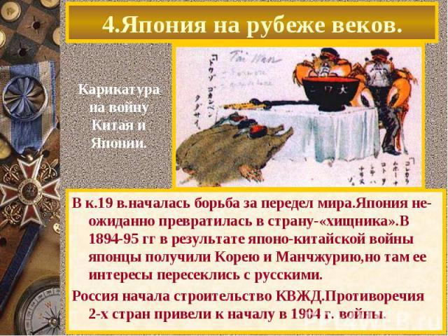 4.Япония на рубеже веков.В к.19 в.началась борьба за передел мира.Япония не- ожиданно превратилась в страну-«хищника».В 1894-95 гг в результате японо-китайской войны японцы получили Корею и Манчжурию,но там ее интересы пересеклись с русскими.Россия …