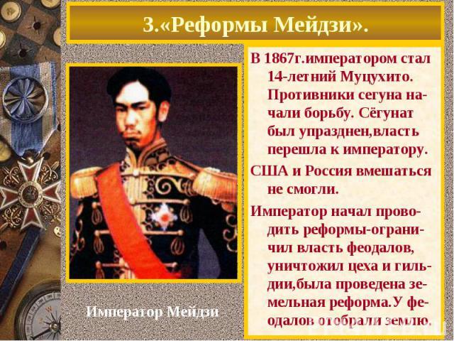 3.«Реформы Мейдзи».В 1867г.императором стал 14-летний Муцухито. Противники сегуна на-чали борьбу. Сёгунат был упразднен,власть перешла к императору.США и Россия вмешаться не смогли.Император начал прово-дить реформы-ограни-чил власть феодалов, уничт…