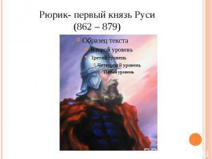 Рюрик- первый князь Руси(862 – 879)