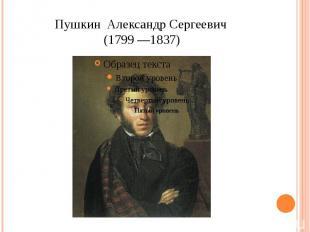 Пушкин Александр Сергеевич (1799 —1837)
