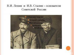 В.И. Ленин и И.В. Сталин – основатели Советской России