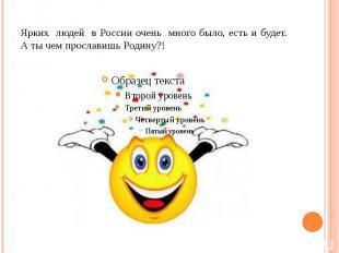 Ярких людей в России очень много было, есть и будет. А ты чем прославишь Родину?