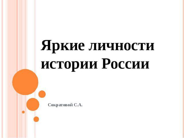 Яркие личности истории России Сократовой С.А.