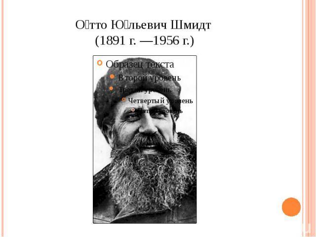 Отто Юльевич Шмидт (1891 г. —1956 г.)