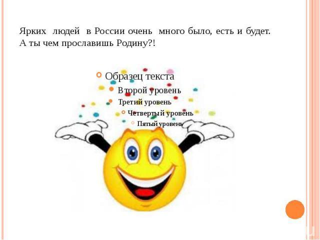 Ярких людей в России очень много было, есть и будет. А ты чем прославишь Родину?!