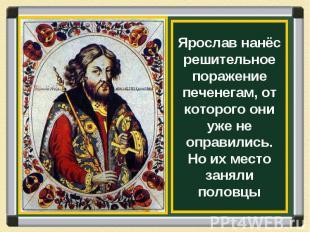 Ярослав нанёс решительное поражение печенегам, от которого они уже не оправились