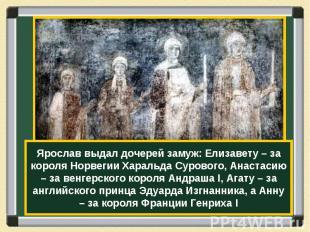 Ярослав выдал дочерей замуж: Елизавету – за короля Норвегии Харальда Сурового, А