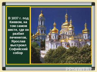 В 1037 г. под Киевом, на том самом месте, где он разбил печенегов, Ярослав выстр