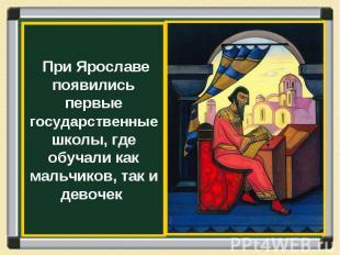 При Ярославе появились первые государственные школы, где обучали как мальчиков