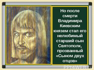 Но после смерти Владимира Киевским князем стал его нелюбимый старший сын Святопо