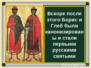 Вскоре после этого Борис и Глеб были канонизированы и стали первыми русскими свя