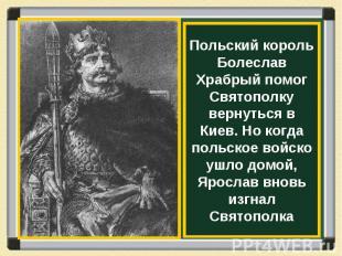 Польский король Болеслав Храбрый помог Святополку вернуться в Киев. Но когда пол