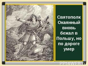 Святополк Окаянный вновь бежал в Польшу, но по дороге умер