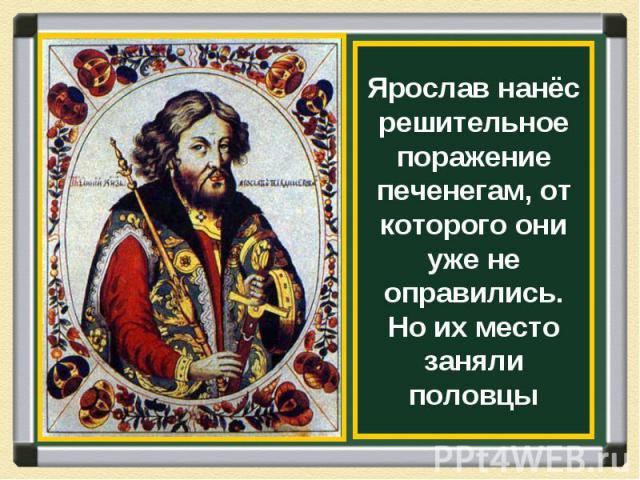 Ярослав нанёс решительное поражение печенегам, от которого они уже не оправились. Но их место заняли половцы
