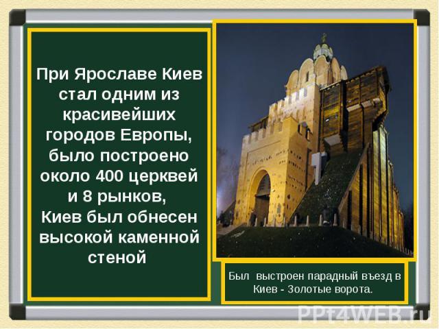 При Ярославе Киев стал одним из красивейших городов Европы, было построено около 400 церквей и 8 рынков, Киев был обнесен высокой каменной стеной Был выстроен парадный въезд в Киев - Золотые ворота.