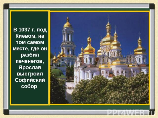 В 1037 г. под Киевом, на том самом месте, где он разбил печенегов, Ярослав выстроил Софийский собор