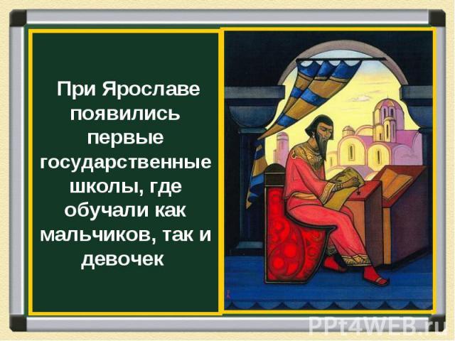 При Ярославе появились первые государственные школы, где обучали как мальчиков, так и девочек
