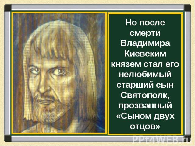 Но после смерти Владимира Киевским князем стал его нелюбимый старший сын Святополк, прозванный «Сыном двух отцов»
