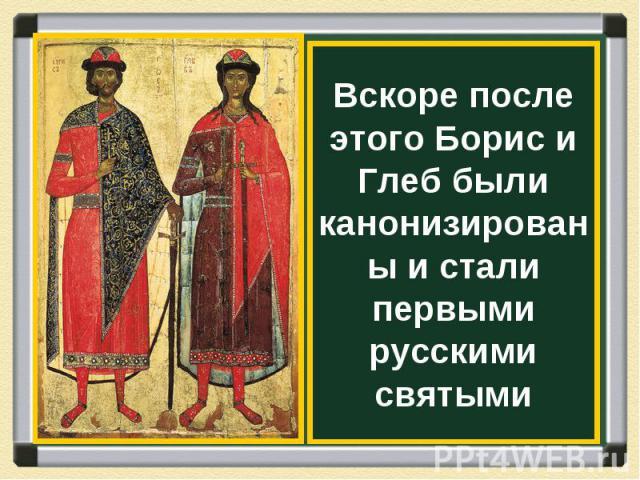 Вскоре после этого Борис и Глеб были канонизированы и стали первыми русскими святыми