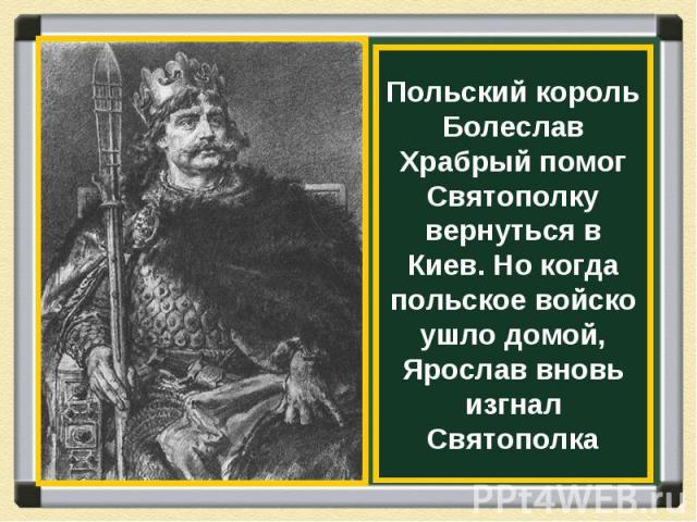 Польский король Болеслав Храбрый помог Святополку вернуться в Киев. Но когда польское войско ушло домой, Ярослав вновь изгнал Святополка