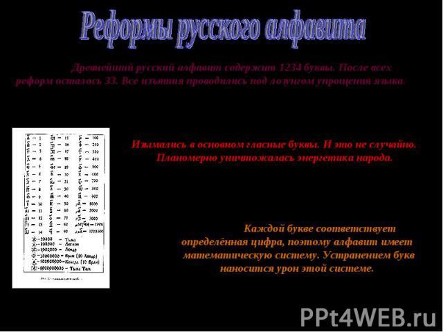 Реформы русского алфавитаДревнейший русский алфавит содержит 1234 буквы. После всех реформ осталось 33. Все изъятия проводились под лозунгом упрощения языка.Изымались в основном гласные буквы. И это не случайно. Планомерно уничтожалась энергетика на…