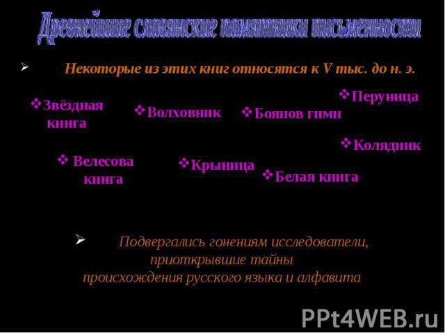 Древнейшие славянские памятники письменностиНекоторые из этих книг относятся к V тыс. до н. э.Подвергались гонениям исследователи, приоткрывшие тайныпроисхождения русского языка и алфавита