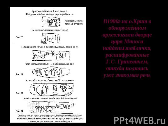 В1900г на о.Крит в обнаруженном археологами дворце царя Миносанайдены таблички, расшифрованные Г.С. Гриневичем, откуда полиласьуже знакомая речь