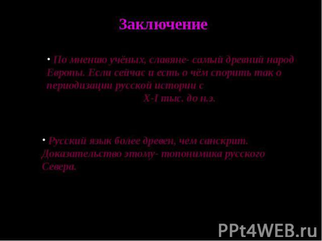 Заключение По мнению учёных, славяне- самый древний народ Европы. Если сейчас и есть о чём спорить так о периодизации русской истории с X-I тыс. до н.э. Русский язык более древен, чем санскрит. Доказательство этому- топонимика русского Севера.