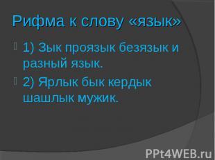 Рифма к слову «язык»1) Зык проязык безязык и разный язык.2) Ярлык бык кердык шаш