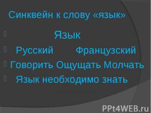 Синквейн к слову «язык» Язык Русский ФранцузскийГоворить Ощущать Молчать Язык не