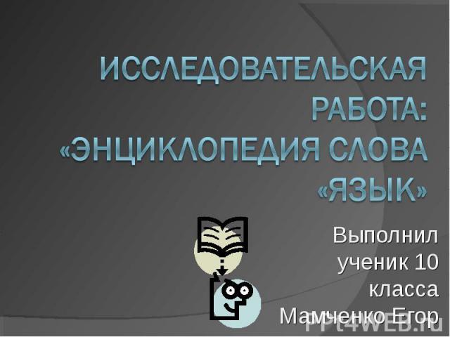 Исследовательская работа: «Энциклопедия слова «язык» Выполнил ученик 10 класса Мамченко Егор