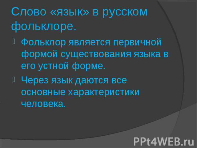 Слово «язык» в русском фольклоре.Фольклор является первичной формой существования языка в его устной форме. Через язык даются все основные характеристики человека.