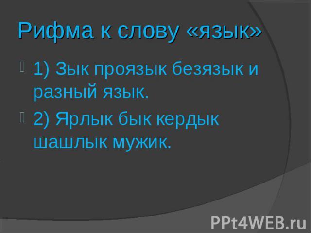 Рифма к слову «язык»1) Зык проязык безязык и разный язык.2) Ярлык бык кердык шашлык мужик.
