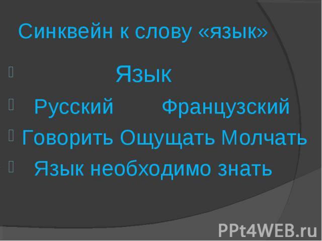 Синквейн к слову «язык» Язык Русский ФранцузскийГоворить Ощущать Молчать Язык необходимо знать