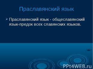 Праславянский языкПраславянский язык - общеславянский язык-предок всех славянски