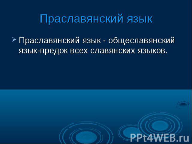 Праславянский языкПраславянский язык - общеславянский язык-предок всех славянских языков.