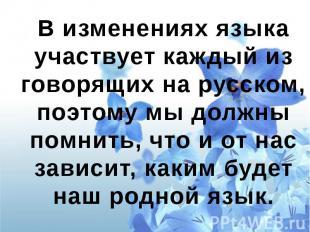 В изменениях языка участвует каждый из говорящих на русском, поэтому мы должны п