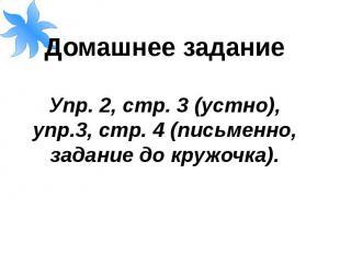 Домашнее заданиеУпр. 2, стр. 3 (устно), упр.3, стр. 4 (письменно, задание до кру