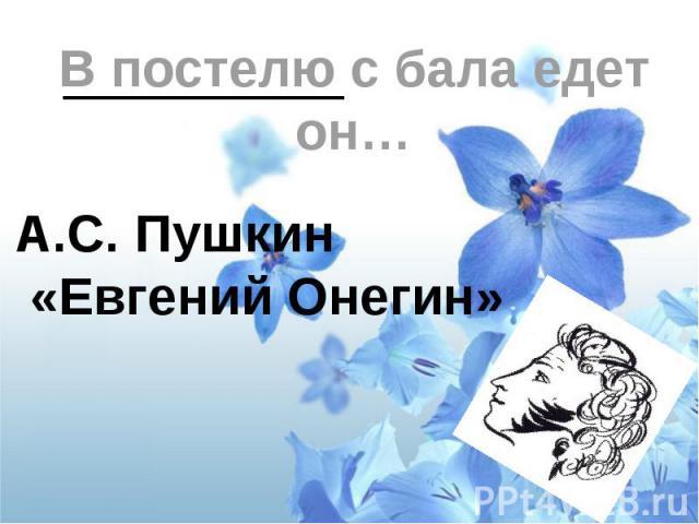 В постелю с бала едет он…А.С. Пушкин «Евгений Онегин»