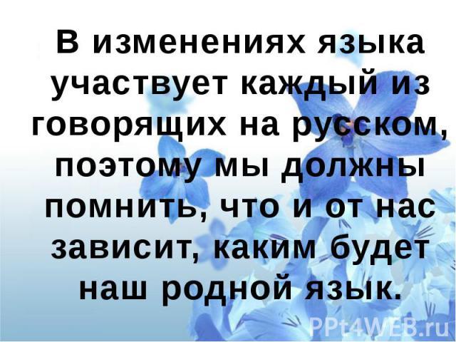 В изменениях языка участвует каждый из говорящих на русском, поэтому мы должны помнить, что и от нас зависит, каким будет наш родной язык.